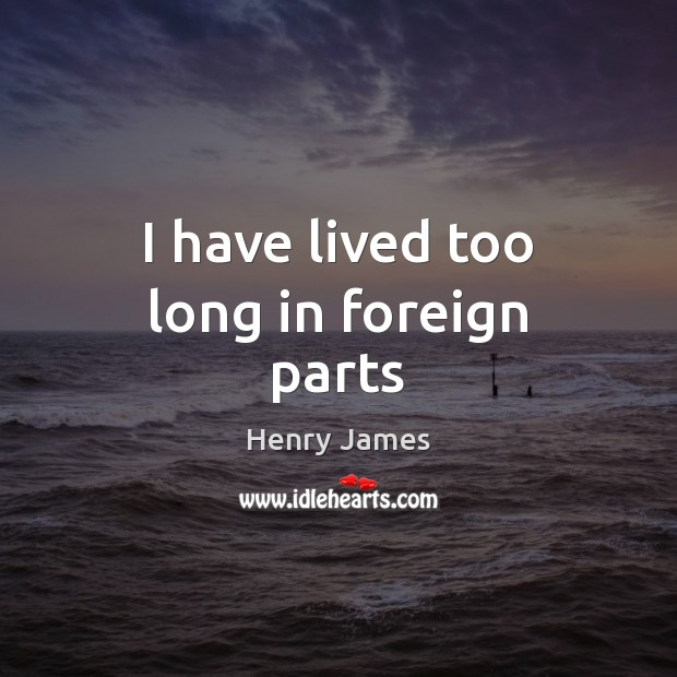 I have lived too long in foreign parts Henry James Picture Quote