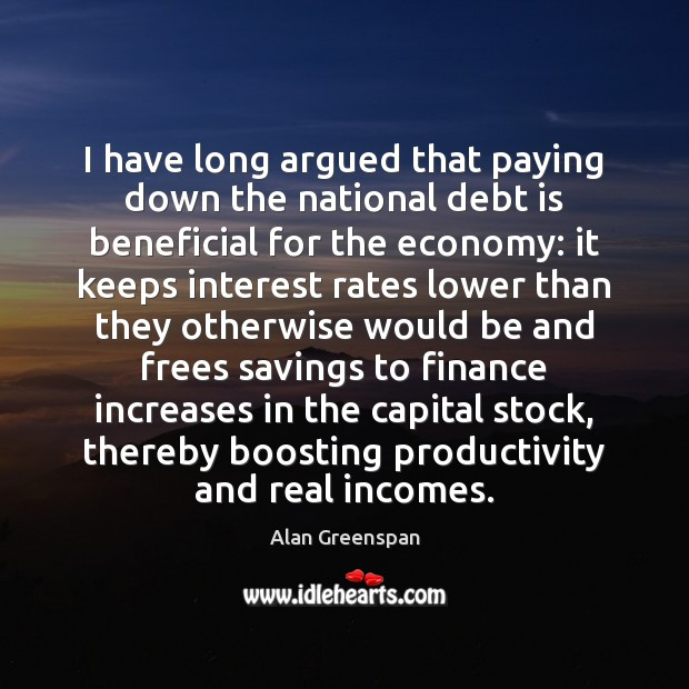 I have long argued that paying down the national debt is beneficial Debt Quotes Image