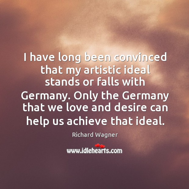 I have long been convinced that my artistic ideal stands or falls with germany. Richard Wagner Picture Quote