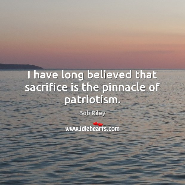 I have long believed that sacrifice is the pinnacle of patriotism. Sacrifice Quotes Image