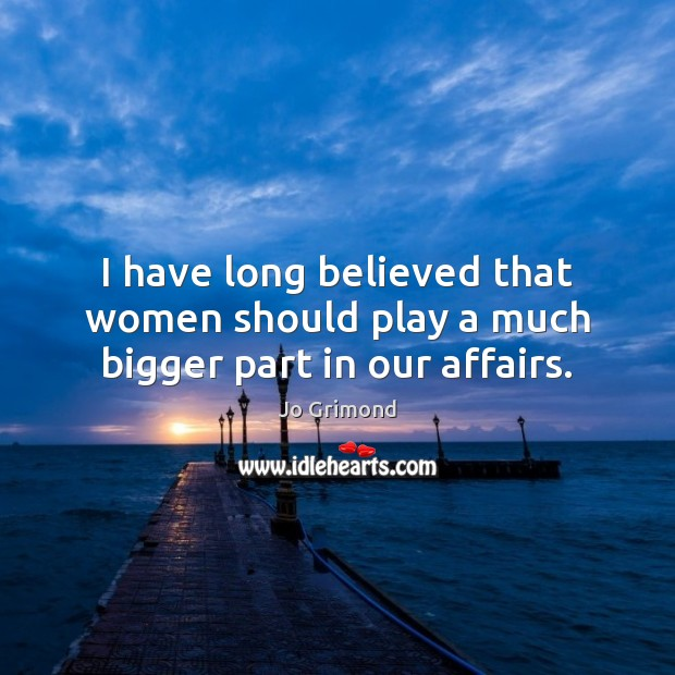 I have long believed that women should play a much bigger part in our affairs. Image