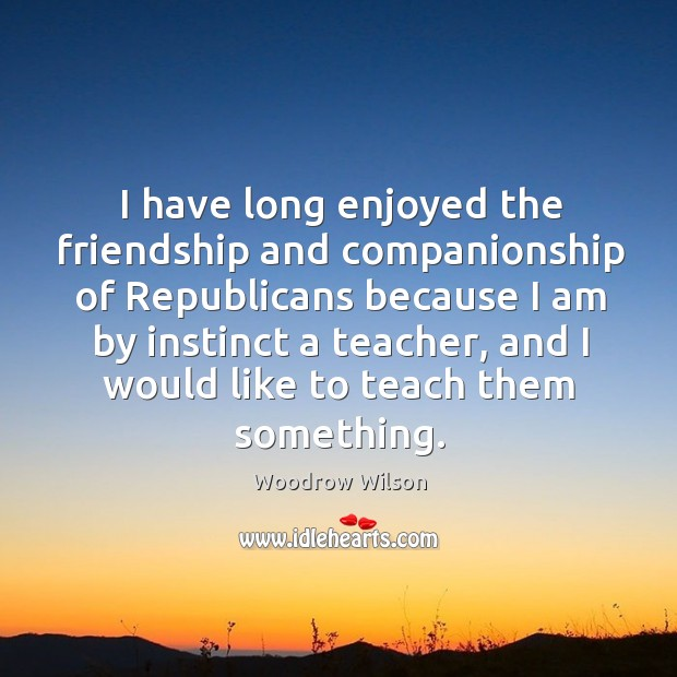 Image, I have long enjoyed the friendship and companionship of republicans because I am by instinct a teacher