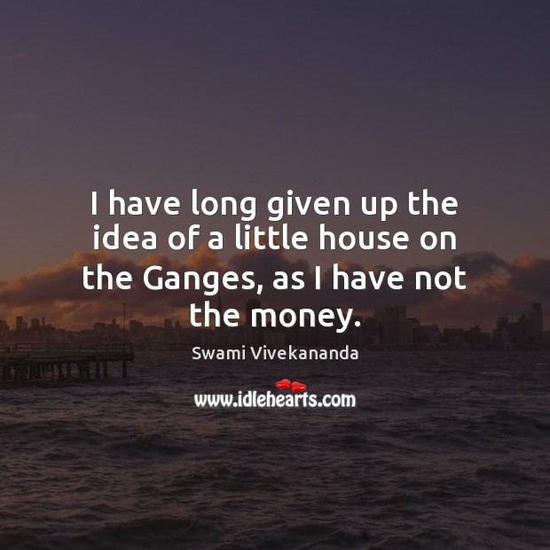 I have long given up the idea of a little house on the Ganges, as I have not the money. Image