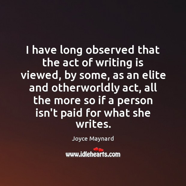 I have long observed that the act of writing is viewed, by Writing Quotes Image