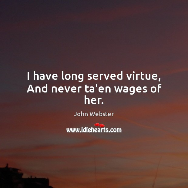 I have long served virtue, And never ta'en wages of her. John Webster Picture Quote