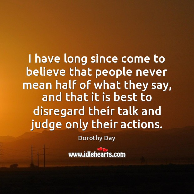 I have long since come to believe that people never mean half Dorothy Day Picture Quote