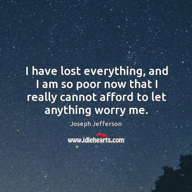 Image, I have lost everything, and I am so poor now that I really cannot afford to let anything worry me.