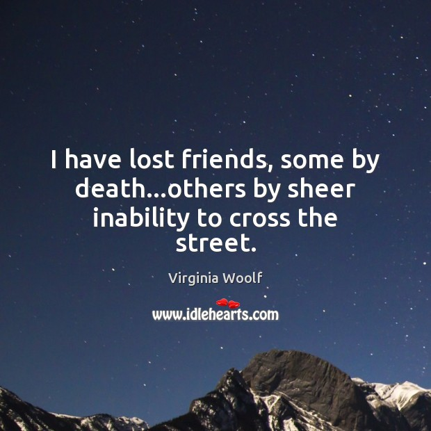 I have lost friends, some by death…others by sheer inability to cross the street. Image