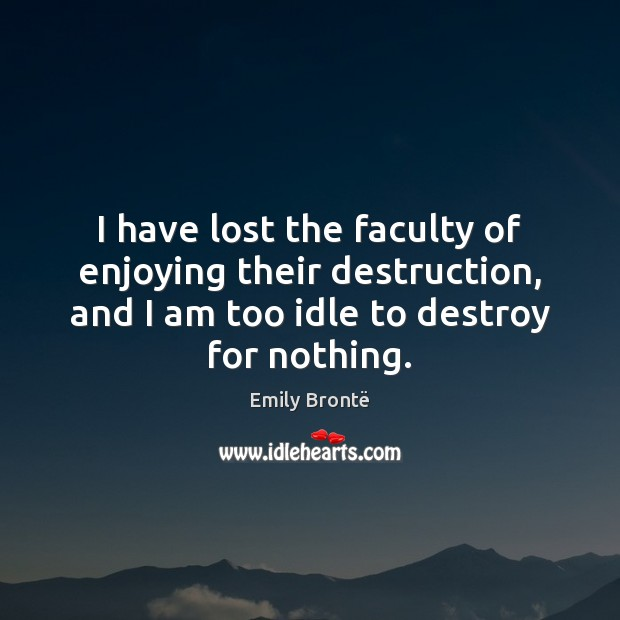 I have lost the faculty of enjoying their destruction, and I am Emily Brontë Picture Quote