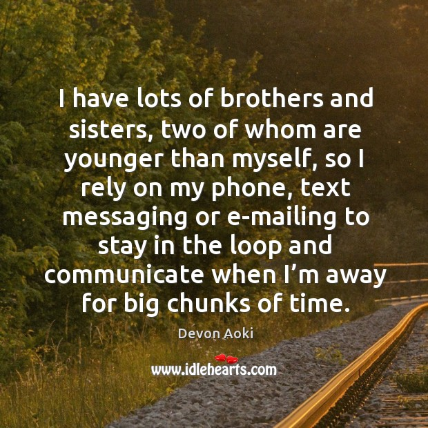I have lots of brothers and sisters, two of whom are younger than myself, so I rely on my phone Image