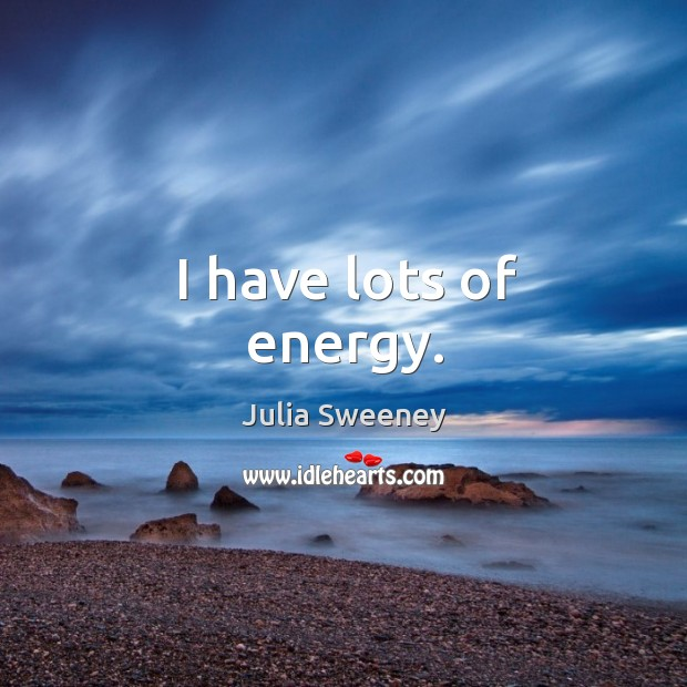 I have lots of energy. Julia Sweeney Picture Quote