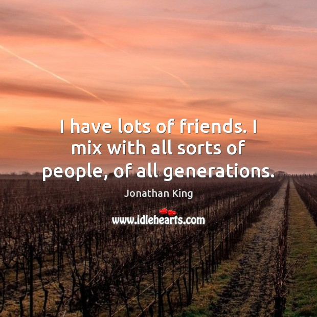 I have lots of friends. I mix with all sorts of people, of all generations. Image