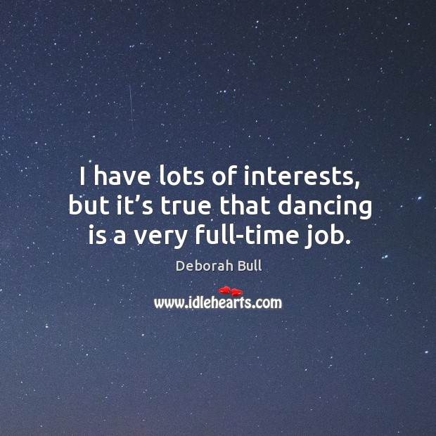I have lots of interests, but it's true that dancing is a very full-time job. Deborah Bull Picture Quote