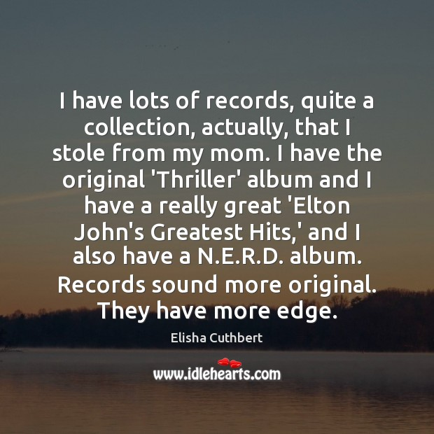 I have lots of records, quite a collection, actually, that I stole Elisha Cuthbert Picture Quote
