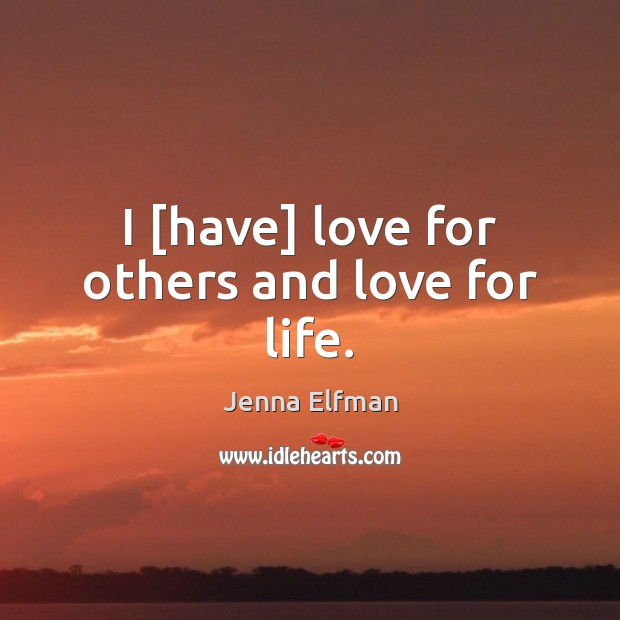 I [have] love for others and love for life. Jenna Elfman Picture Quote