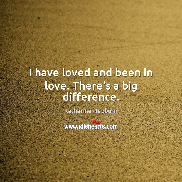 I have loved and been in love. There's a big difference. Katharine Hepburn Picture Quote