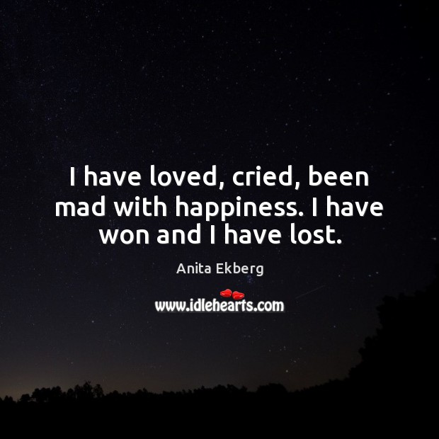 Image, I have loved, cried, been mad with happiness. I have won and I have lost.