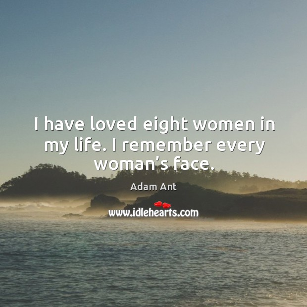 Image, I have loved eight women in my life. I remember every woman's face.