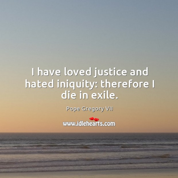I have loved justice and hated iniquity: therefore I die in exile. Image