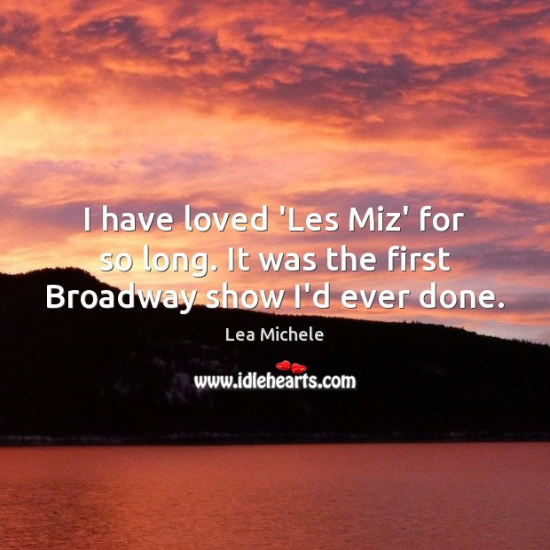 I have loved 'Les Miz' for so long. It was the first Broadway show I'd ever done. Lea Michele Picture Quote