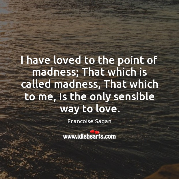 I have loved to the point of madness; That which is called Francoise Sagan Picture Quote
