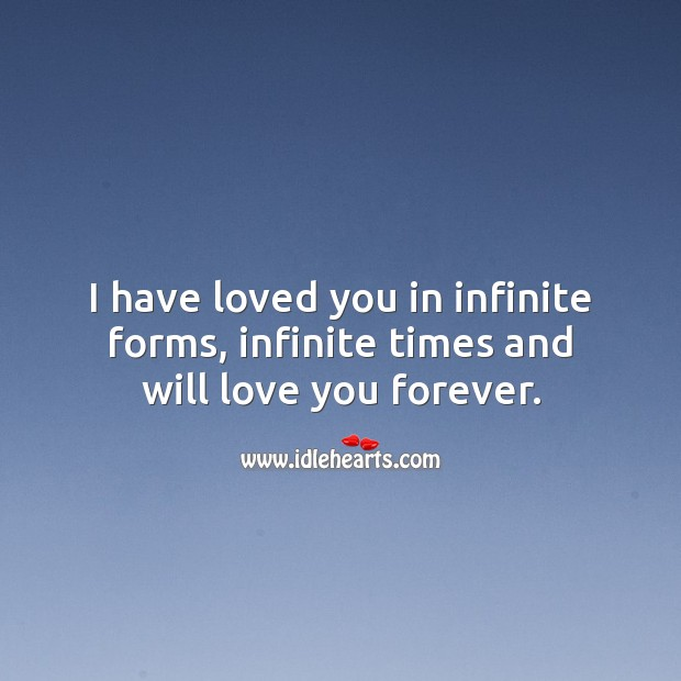 I have loved you in infinite forms, infinite times and will love you forever. Love Forever Quotes Image
