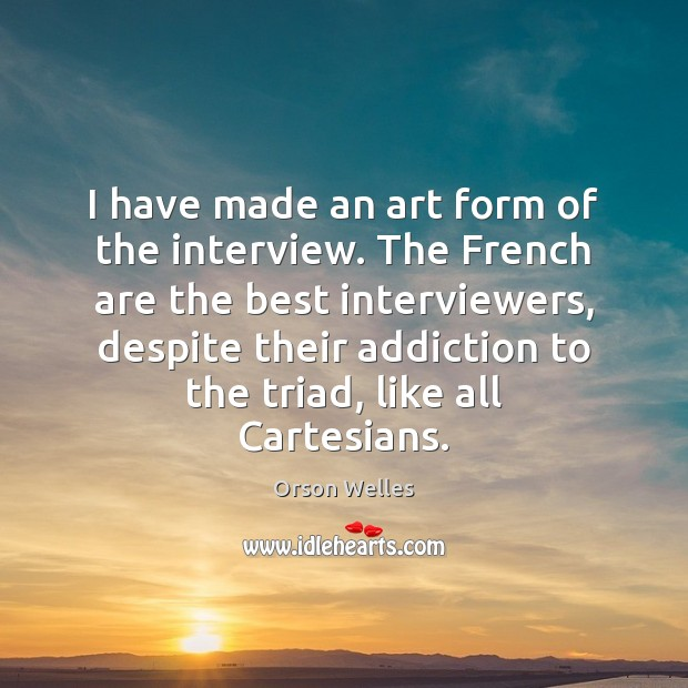 I have made an art form of the interview. The French are Orson Welles Picture Quote