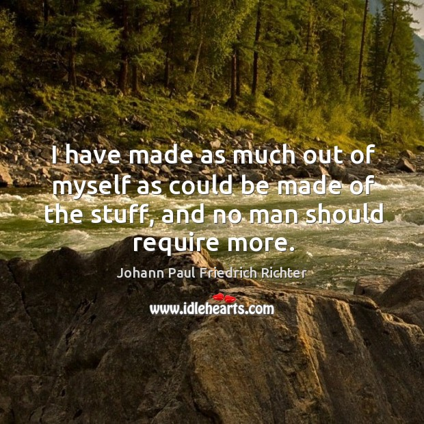 I have made as much out of myself as could be made of the stuff, and no man should require more. Johann Paul Friedrich Richter Picture Quote