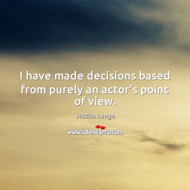 I have made decisions based from purely an actor's point of view. Jessica Lange Picture Quote