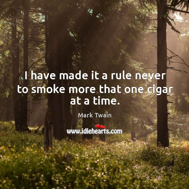 I have made it a rule never to smoke more that one cigar at a time. Image