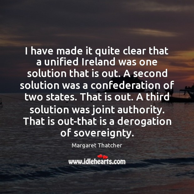 I have made it quite clear that a unified Ireland was one Margaret Thatcher Picture Quote
