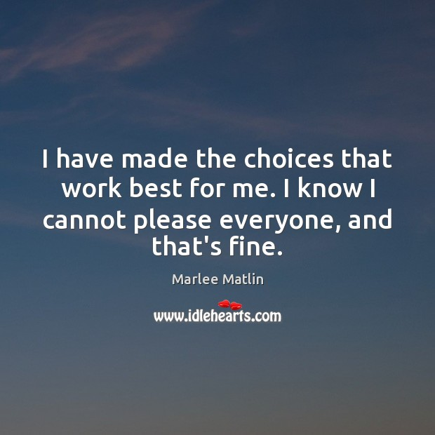 I have made the choices that work best for me. I know Marlee Matlin Picture Quote