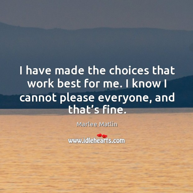 I have made the choices that work best for me. I know I cannot please everyone, and that's fine. Marlee Matlin Picture Quote