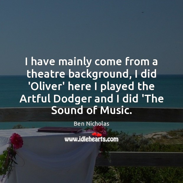I have mainly come from a theatre background, I did 'Oliver' here Image