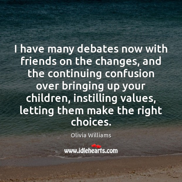 I have many debates now with friends on the changes, and the Olivia Williams Picture Quote
