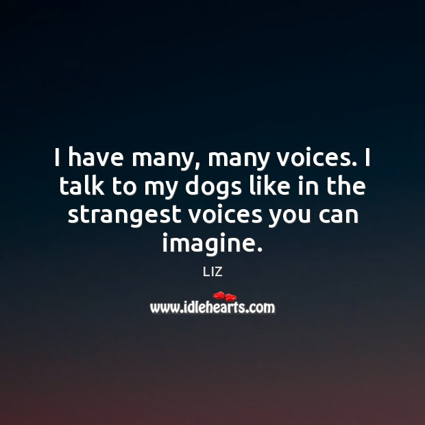 Image, I have many, many voices. I talk to my dogs like in the strangest voices you can imagine.