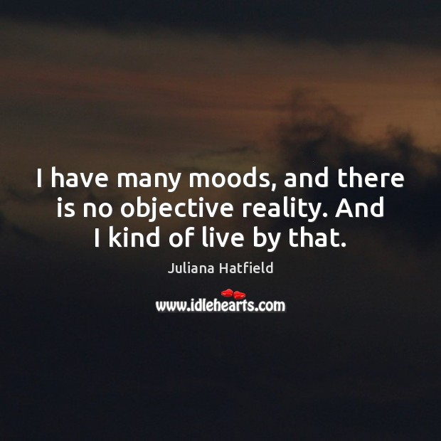 I have many moods, and there is no objective reality. And I kind of live by that. Juliana Hatfield Picture Quote