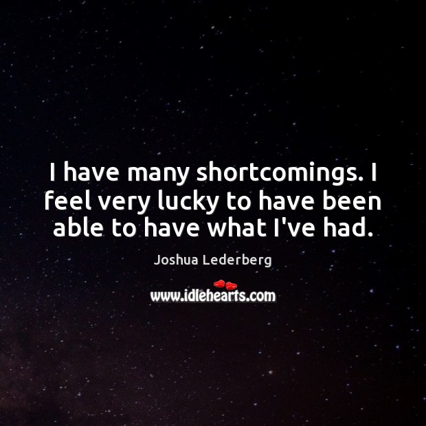 I have many shortcomings. I feel very lucky to have been able to have what I've had. Image