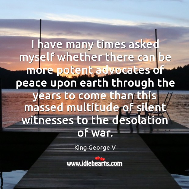 I have many times asked myself whether there can be more potent advocates of peace King George V Picture Quote
