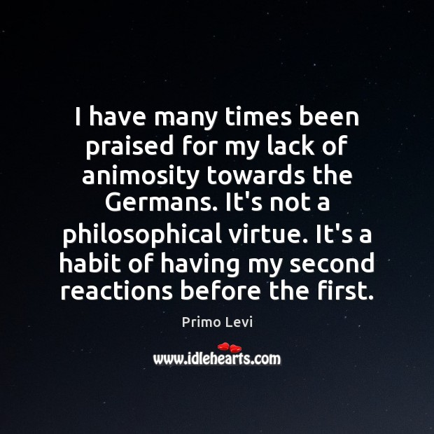 I have many times been praised for my lack of animosity towards Primo Levi Picture Quote