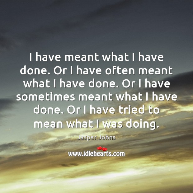 I have meant what I have done. Or I have often meant Image