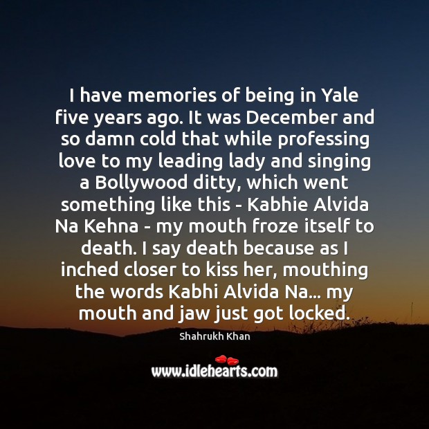 I have memories of being in Yale five years ago. It was Shahrukh Khan Picture Quote