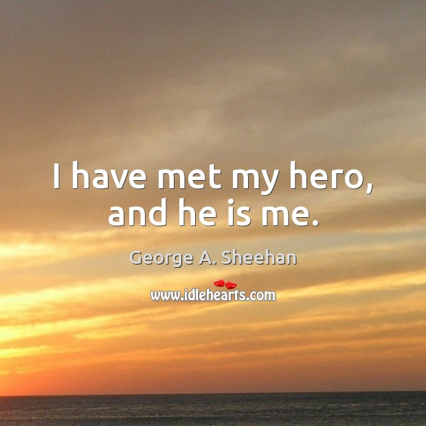 I have met my hero, and he is me. George A. Sheehan Picture Quote