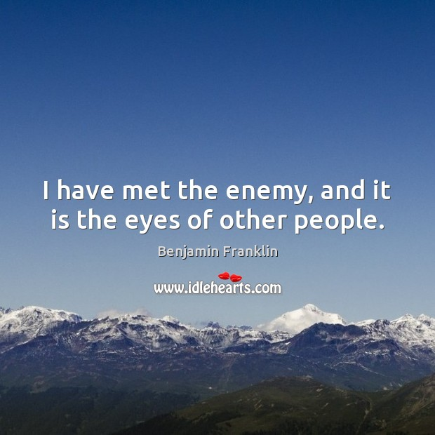 I have met the enemy, and it is the eyes of other people. Image