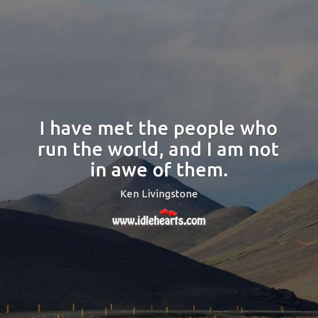 I have met the people who run the world, and I am not in awe of them. Ken Livingstone Picture Quote