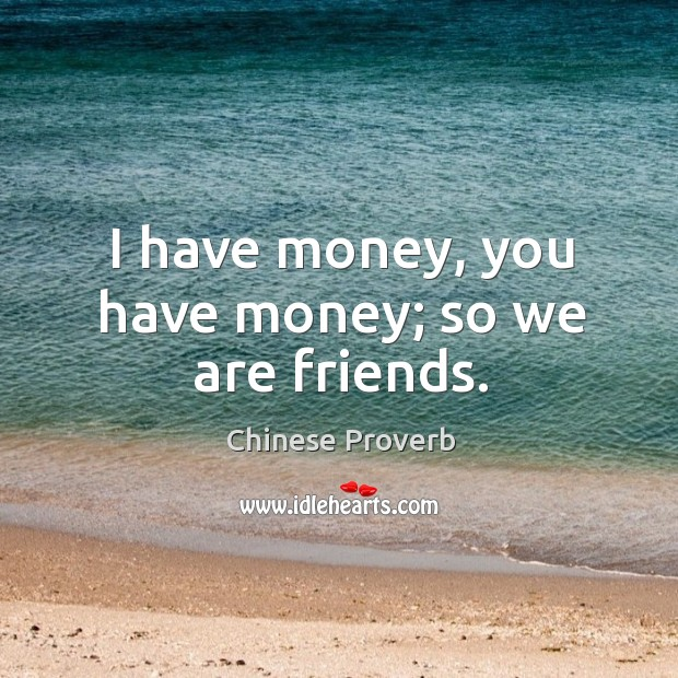 I have money, you have money; so we are friends. Image