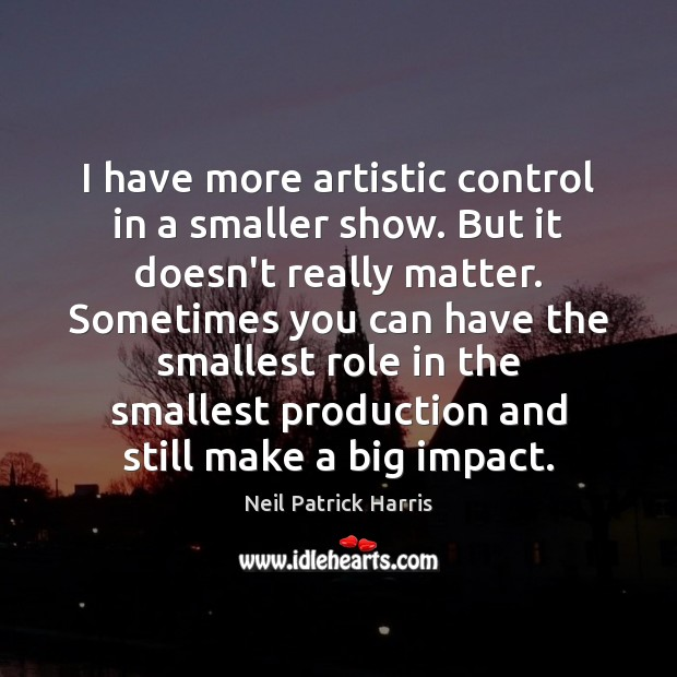 I have more artistic control in a smaller show. But it doesn't Neil Patrick Harris Picture Quote