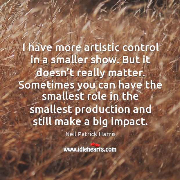 Image, I have more artistic control in a smaller show.