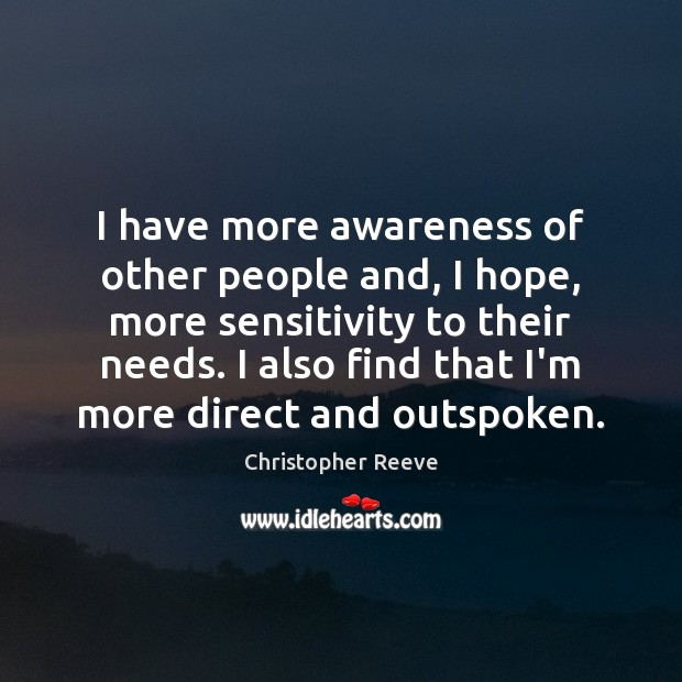 Image, I have more awareness of other people and, I hope, more sensitivity