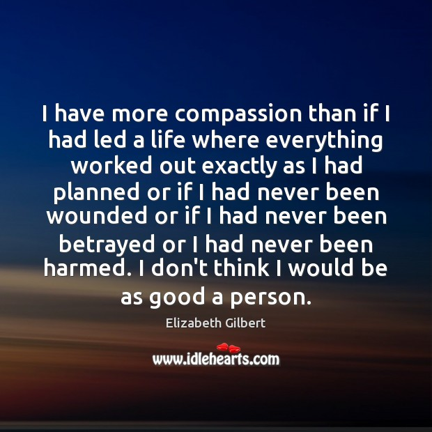I have more compassion than if I had led a life where Elizabeth Gilbert Picture Quote